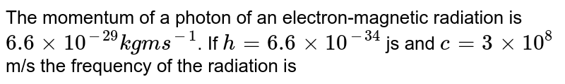 The momentum of a photon of an electron-magnetic radiation is `6.6xx10^(-29)kgms^(-1)`. If `h=6.6xx10^(-34)` js and `c=3xx10^(8)` m/s  the frequency of the radiation is