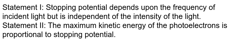 Statement I: Stopping potential depends upon the frequency of incident light but is independent of the intensity of the light. <br> Statement II: The maximum kinetic energy of the photoelectrons is proportional to stopping potential.