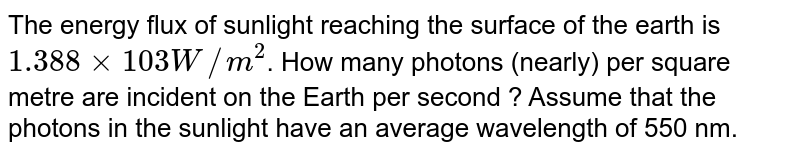 The energy flux of sunlight reaching the surface of the earth is `1.388xx103W//m^(2)`. How many photons (nearly) per square metre are incident on the Earth per second ? Assume that the photons in the sunlight have an average wavelength of 550 nm.