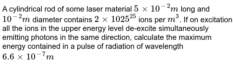 A cylindrical rod of some laser material `5xx10^(-2)m` long and `10^(-2)m` diameter contains `2xx1025^(25)` ions per `m^(3)`. If on excitation all the ions in the upper energy level de-excite simultaneously emitting photons in the same direction, calculate the maximum energy contained in a pulse of radiation of wavelength `6.6xx10^(-7)m`