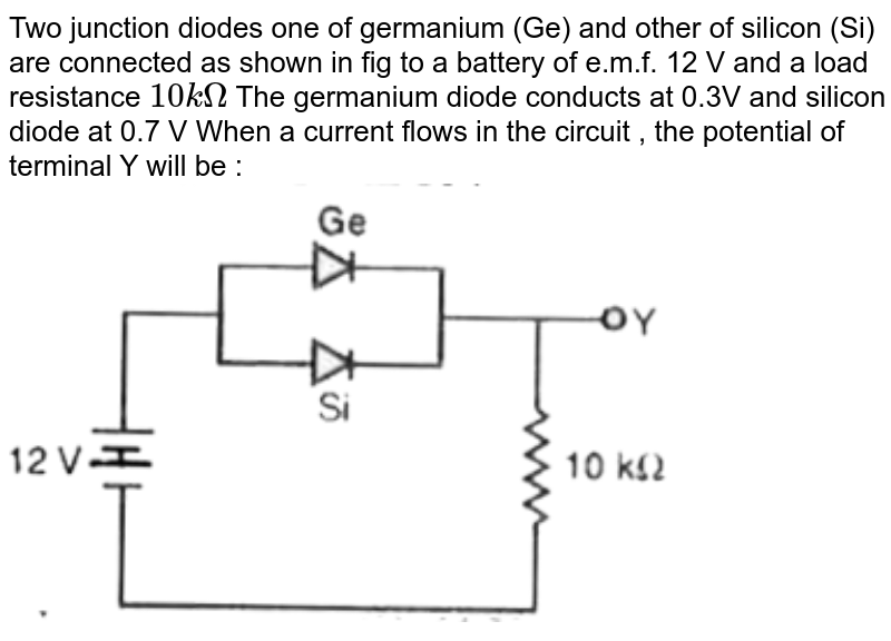 """Two junction diodes one of germanium (Ge) and other of silicon (Si) are connected as shown in fig to a battery of e.m.f. 12 V and a load resistance `10kOmega` The germanium diode conducts at 0.3V and silicon diode at 0.7 V When a current flows in the circuit , the potential of terminal Y will be : <br> <img src=""""https://d10lpgp6xz60nq.cloudfront.net/physics_images/MOD_RPA_OBJ_PHY_C23_E01_104_Q01.png"""" width=""""80%"""">"""