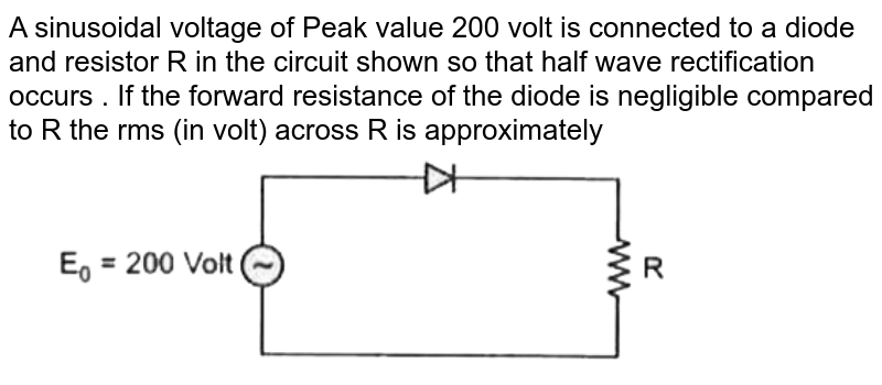 """A sinusoidal voltage of Peak value 200 volt is connected to a diode and resistor R in the circuit shown so that half wave rectification occurs . If the forward resistance of the diode is negligible compared to R the rms (in volt) across R is approximately <br> <img src=""""https://d10lpgp6xz60nq.cloudfront.net/physics_images/MOD_RPA_OBJ_PHY_C23_E01_121_Q01.png"""" width=""""80%"""">"""