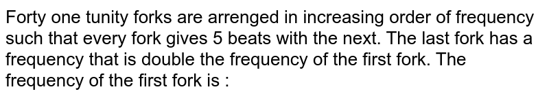 Forty one tunity forks are arrenged in increasing order of frequency such that every fork gives 5 beats with the next. The last fork has a frequency that is double the frequency of the first fork. The frequency of the first fork is :