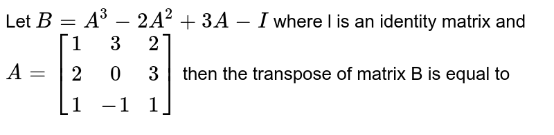 Let `B=A^(3)-2A^(2)+3A-I` where l is an identity  matrix and `A=[(1,3,2),(2,0,3),(1,-1,1)]` then the transpose of matrix B is equal to