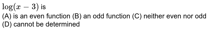 `log(x-3)` is <br> (A) is an even function  (B) an odd function  (C) neither even nor odd  (D) cannot be determined