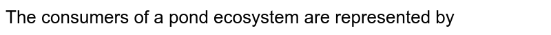 The consumers of a pond ecosystem are represented by