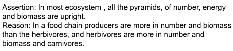 Assertion: In most ecosystem , all the pyramids, of number, energy and biomass are upright. <br> Reason: In a food chain producers are more in number and biomass than the herbivores, and herbivores are more in number and biomass and carnivores.