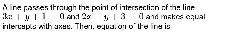 A line passes through the point of intersection of the line `3x+y+1=0` and `2x-y+3=0` and makes equal intercepts with axes. Then, equation of the line is