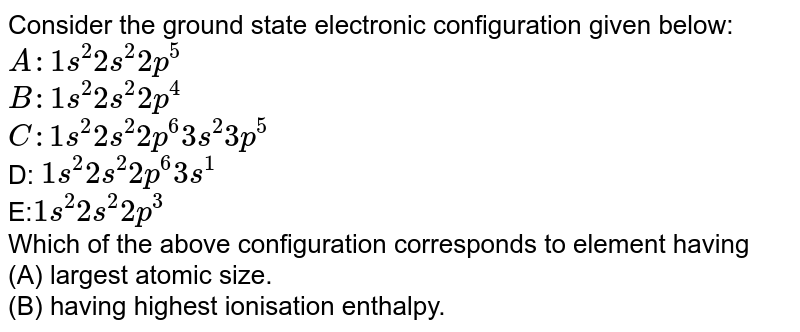 Consider the ground state electronic configuration given below: <br> `A: 1s ^(2) 2s ^(2) 2p ^(5)` <br> `B: 1s ^(2) 2s ^(2) 2p ^(4)` <br> `C: 1s ^(2) 2s ^(2) 2p ^(6) 3s ^(2) 3p ^(5)` <br> D: `1s ^(2) 2s ^(2) 2p ^(6) 3s ^(1)` <br> E:` 1s ^(2) 2s ^(2) 2p ^(4)`  <br> Which of the above configuration corresponds to element having  <br> (a) maximum negative electron gain enthalpy?  <br> (b) largest atomic size. <br> (c) having highest ionisation enthalpy.