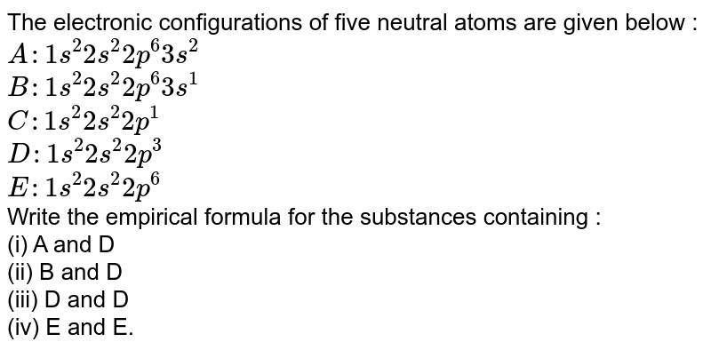 The electronic configurations of five neutral atoms are given below : <br> `A:1s^(2)2s^(2)2p^(6)3s^(2)` <br> `B:1s^(2)2s^(2)2p^(6)3s^(1)` <br> `C:1s^(2)2s^(2)2p^(1)` <br> `D:1s^(2)2s^(2)2p^(3)` <br> `E:1s^(2)2s^(2)2p^(6)` <br> Write the empirical formula for the substances containing : <br> (i) A and D <br> (ii) B and D <br> (iii) D and D <br> (iv) E and E.