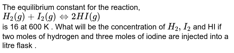 The equilibrium constant for the reaction,  <br> `H_2(g)+I_2(g) hArr 2HI(g)` <br> is 16 at 600 K . What will be the concentration of `H_2,I_2` and HI if two moles of hydrogen and three moles of iodine are injected into a litre flask .