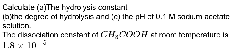 Calculate (a)The hydrolysis constant <br> (b)the degree of hydrolysis and (c) the pH  of 0.1 M sodium acetate solution. <br>  The dissociation constant of `CH_3COOH` at room temperature is `1.8xx10^(-5)` .