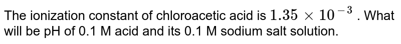 The ionization constant of chloroacetic acid is `1.35xx10^(-3)` . What will be pH of 0.1 M acid and its 0.1 M sodium salt solution.