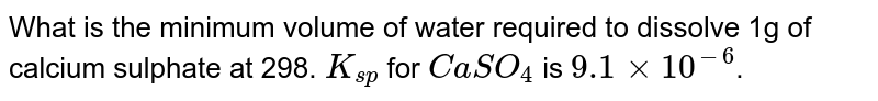 What is the minimum  volume of water required to dissolve 1g of calcium sulphate at 298. `K_(sp)` for `CaSO_4` is `9.1xx10^(-6)`.