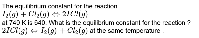The equilibrium constant for the reaction <br> `I_2(g) +Cl_2(g) hArr 2ICl(g)` <br> at 740 K is 640. What is the equilibrium constant for the reaction ? <br> `2ICl(g) hArr I_2(g)+Cl_2(g)` at the same temperature .