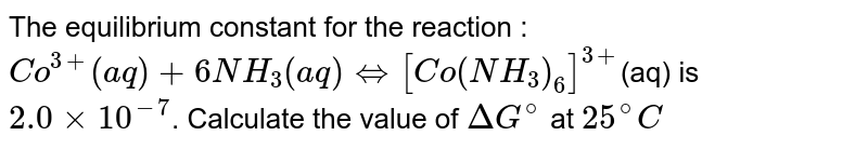 The equilibrium constant for the reaction : <br> `Co^(3+)(aq) + 6NH_3(aq) hArr [Co(NH_3)_6]^(3+)`(aq) is `2.0xx10^(-7)`. Calculate the value of `DeltaG^@` at `25^@C`