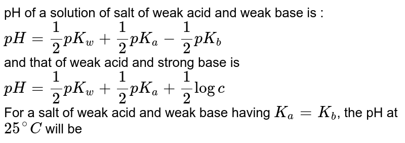 pH of a solution of salt of weak acid and weak base is : <br> `pH=1/2pK_w+1/2pK_a-1/2pK_b` <br> and that of weak acid and strong base is <br> `pH=1/2pK_w+1/2pK_a+1/2logc` <br> For a salt of weak acid and weak base having `K_a=K_b`, the pH at `25^@C` will be