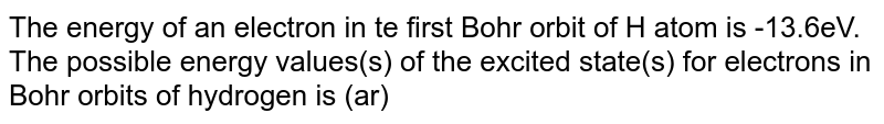 The  energy of an electron in te first Bohr orbit of H atom is -13.6eV. The possible energy values(s) of the excited state(s) for electrons in Bohr orbits of hydrogen is (ar)
