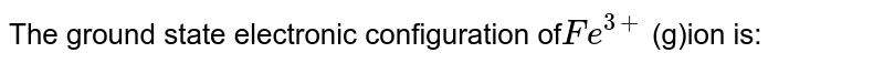 The ground state electronic configuration of`Fe^(3+)` (g)ion is: