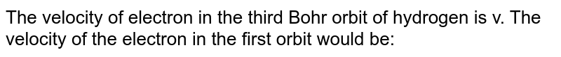 The velocity of electron in the third Bohr orbit of hydrogen is v. The velocity of the electron in the first orbit would be: