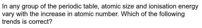 In any group of the periodic table, atomic size and ionisation energy vary with the increase in atomic number. Which of the following trends is correct?