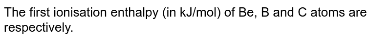 The first ionisation enthalpy (in kJ/mol) of Be, B and C atoms are respectively.