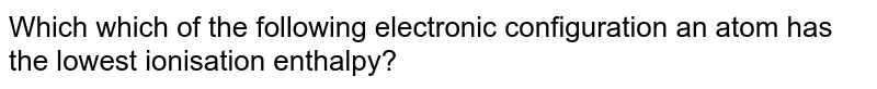 Wich which of the following electronic configuration an atom has the lowest ionisation enthalpy?