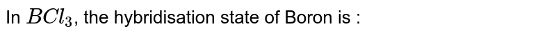 In `BCl_(3)`, the hybridisation state of Boron is :