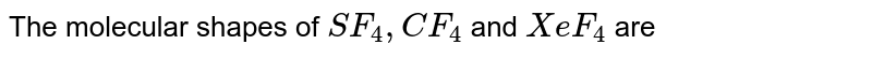 The molecular shapes of `SF_(4), CF_(4)` and `XeF_(4)`  are