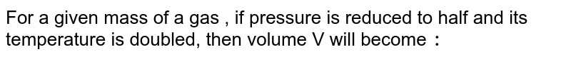 For a given mass of a gas , if pressure is reduced to half and its temperature is doubled, then volume V will become `:`