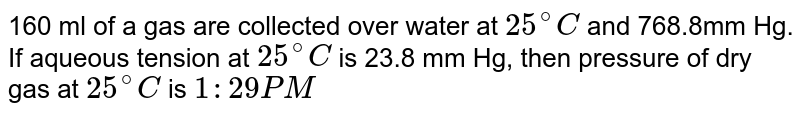 160 ml of a gas are collected over water at `25^(@)C` and 768.8mm Hg. If aqueous tension at `25^(@)C` is 23.8 mm Hg, then pressure of dry gas at `25^(@)C` is `1:29 PM`