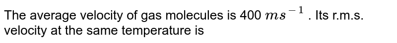 The average velocity of gas molecules is 400 `ms^(-1)` . Its r.m.s. velocity at the same temperature is
