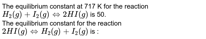 The equilibrium constant at 717 K for the reaction  <br>  `H_(2)(g)+I_(2)(g)hArr 2HI(g)`  is  50.  <br>  The equilibrium constant for the reaction <br>  `2HI(g)hArr H_(2)(g)+I_(2)(g)`  is  :