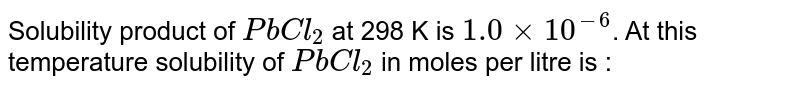 Solubility product of `PbCl_(2)` at 298 K is `1.0xx10^(-6)`. At this temperature solubility of `PbCl_(2)` in moles per litre is :