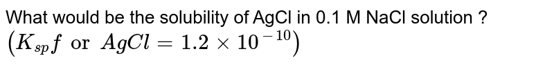 """What would be the solubility of AgCl in 0.1 M NaCl solution ? `(K_(sp)"""" for AgCl""""=1.2xx10^(-10))`"""
