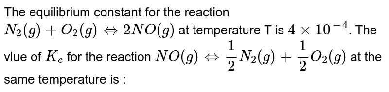 The equilibrium constant `(K_(c ))` for the reaction `N_(2)(g)+O_(2)(g)rarr 2NO(g)` at temperature T is `4xx10^(-4)`. The value of `K_(c )` for the reaction, `NO(g)rarr 1//2 N_(2)(g)+1//2 O_(2)(g)` at the same temperature is :