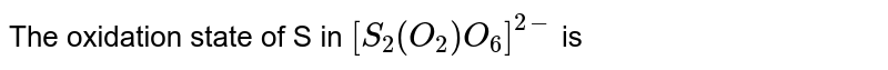 The oxidation state of  S in `[S_(2)(O_(2))O_(6)]^(2-)`  is