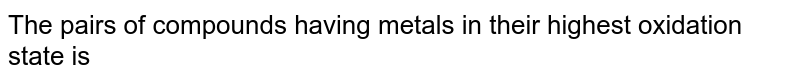 The pairs of compounds having metals in their highest oxidation state is
