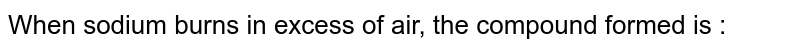 When sodium burns in excess of air, the compound formed is :