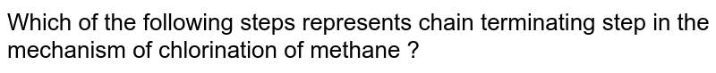 Which of the following steps represents chain terminating step in the mechanism of chlorination of methane ?
