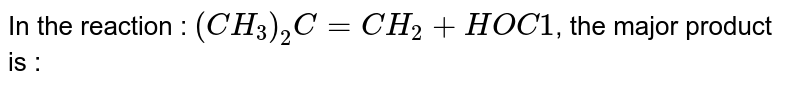 In the reaction : `(CH_(3))_(2)C = CH_(2) + HOC1`, the major product is :