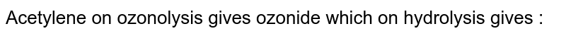 Acetylene on ozonolysis gives ozonide which on hydrolysis gives :