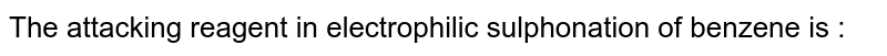 The attacking reagent in electrophilic sulphonation of benzene is :