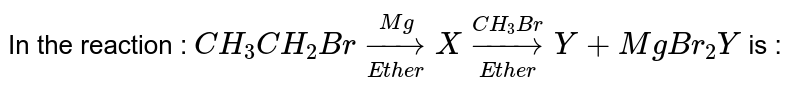 """In the reaction : `CH_(3)CH_(2)Br underset(""""Ether"""")overset(Mg)rarr X underset(""""Ether"""")overset(CH_(3)Br)rarr Y + MgBr_(2) Y` is :"""