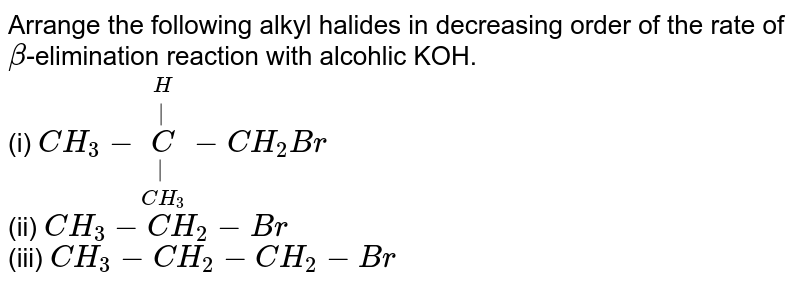 Arrange the following alkyl halides in decreasing order of the rate of `beta`-elimination reaction with alcohlic KOH. <br> (i) `CH_(3) - underset(CH_(3))underset(|)overset(H)overset(|)(C) - CH_(2)Br` <br> (ii) `CH_(3)-CH_(2)-Br` <br> (iii) `CH_(3)-CH_(2)-CH_(2)-Br`