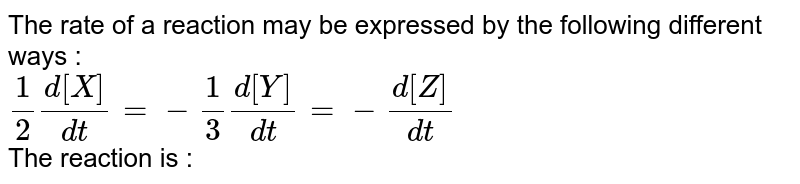 The rate of a reaction may be expressed by the following different ways : <br> `(1)/(2) (d[X])/(dt)=-(1)/(3) (d[Y])/(dt)=-(d[Z])/(dt)` <br> The reaction is :