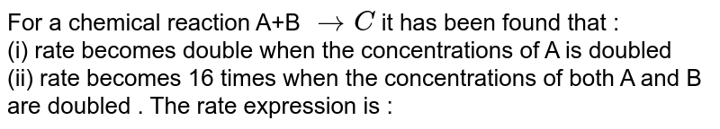 For a chemical reaction A+B `rarr C ` it has been found that :  <br> (i) rate becomes double when the concentrations of A is doubled <br> (ii) rate becomes 16 times when the concentrations of both A and B are doubled . The rate expression is :
