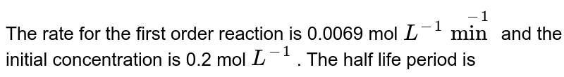 The rate for the first order reaction is 0.0069 mol `L^(-1) min^(-1)` and the  initial concentration is 0.2 mol `L^(-1)` . The half life period is