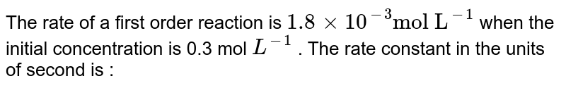 """The rate of a first order reaction is `1.8xx10^(-3) """"mol L""""^(-1)` when the initial concentration is 0.3 mol `L^(-1)` . The rate constant in the units of second is :"""