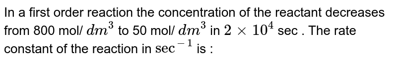 In a first order reaction the concentration of the reactant decreases from 800 mol/ `dm^(3)` to 50 mol/ `dm^(3)` in `2xx10^(4)` sec . The rate constant of the reaction in `sec^(-1)` is :